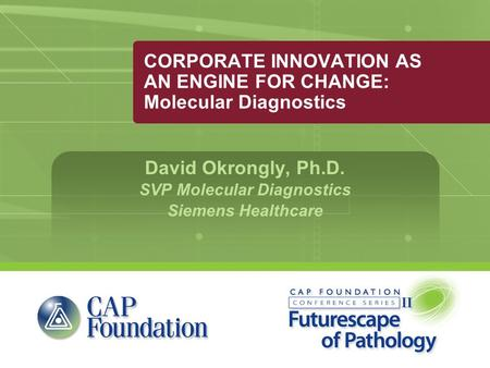 CORPORATE INNOVATION AS AN ENGINE FOR CHANGE: Molecular Diagnostics David Okrongly, Ph.D. SVP Molecular Diagnostics Siemens Healthcare.