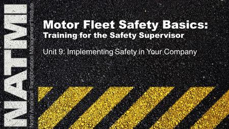 Motor Fleet Safety Basics: Training for the Safety Supervisor Unit 9: Implementing Safety in Your Company.