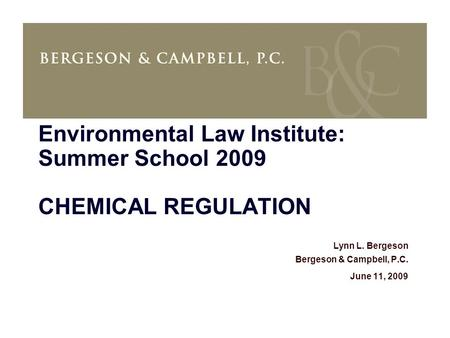 Environmental Law Institute: Summer School 2009 CHEMICAL REGULATION Lynn L. Bergeson Bergeson & Campbell, P.C. June 11, 2009.