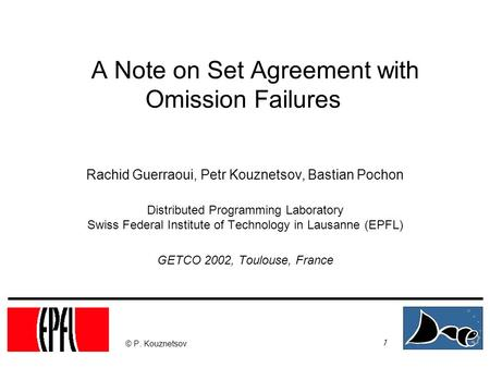 1 © P. Kouznetsov A Note on Set Agreement with Omission Failures Rachid Guerraoui, Petr Kouznetsov, Bastian Pochon Distributed Programming Laboratory Swiss.
