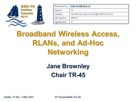 Halifax, 31 Oct – 3 Nov 2011ICT Accessibility For All Broadband Wireless Access, RLANs, and Ad-Hoc Networking Jane Brownley Chair TR-45 Document No: GSC16-GRSC9-12.