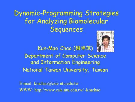 Dynamic-Programming Strategies for Analyzing Biomolecular Sequences Kun-Mao Chao ( 趙坤茂 ) Department of Computer Science and Information Engineering National.