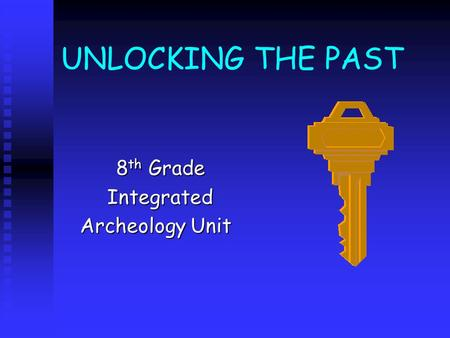 UNLOCKING THE PAST 8 th Grade 8 th GradeIntegrated Archeology Unit Archeology Unit.