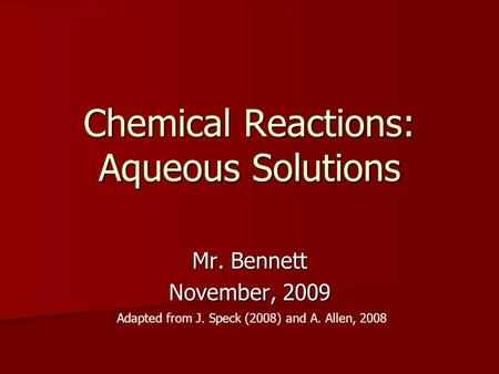 Chemical Reactions: Aqueous Solutions Mr. Bennett November, 2009 Adapted from J. Speck (2008) and A. Allen, 2008.