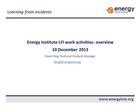 Energy Institute LFI work activities: overview 10 December 2013 Stuart King, Technical Products Manager