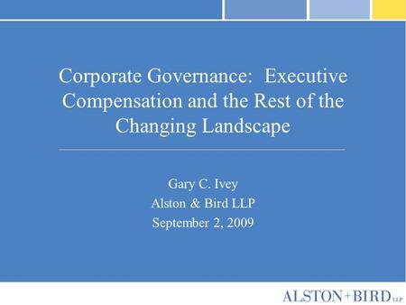 Corporate Governance: Executive Compensation and the Rest of the Changing Landscape Gary C. Ivey Alston & Bird LLP September 2, 2009.