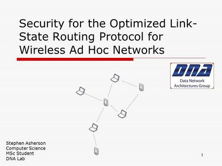 Security for the Optimized Link- State Routing Protocol for Wireless Ad Hoc Networks Stephen Asherson Computer Science MSc Student DNA Lab 1.