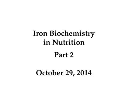 Iron Biochemistry in Nutrition Part 2 October 29, 2014.