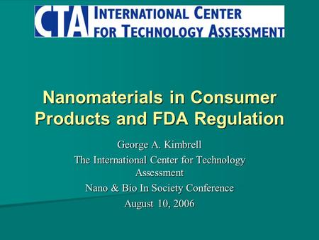 Nanomaterials in Consumer Products and FDA Regulation George A. Kimbrell The International Center for Technology Assessment Nano & Bio In Society Conference.