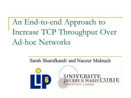 An End-to-end Approach to Increase TCP Throughput Over Ad-hoc Networks Sarah Sharafkandi and Naceur Malouch.