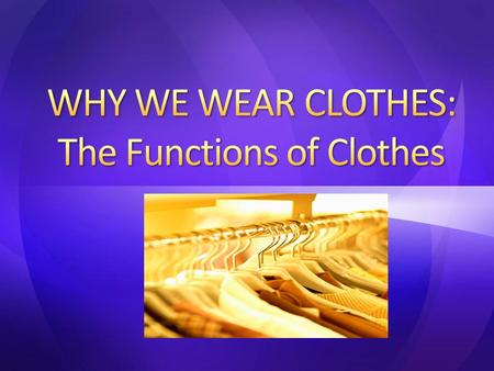 Why do you wear what you wear? Values – What you believe is important, desirable or worthwhile – What do you look for in clothes? Influences – Family.