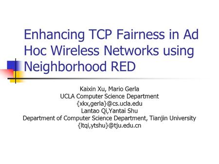 Enhancing TCP Fairness in Ad Hoc Wireless Networks using Neighborhood RED Kaixin Xu, Mario Gerla UCLA Computer Science Department
