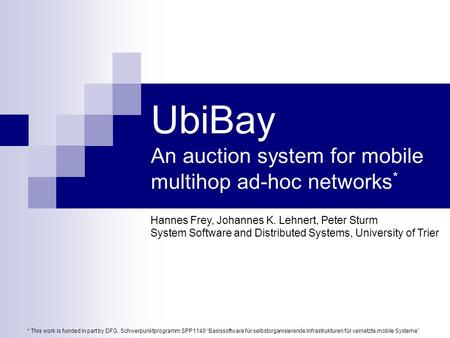 UbiBay An auction system for mobile multihop ad-hoc networks * Hannes Frey, Johannes K. Lehnert, Peter Sturm System Software and Distributed Systems, University.