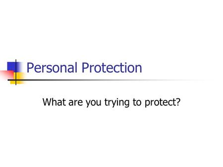 Personal Protection What are you trying to protect?