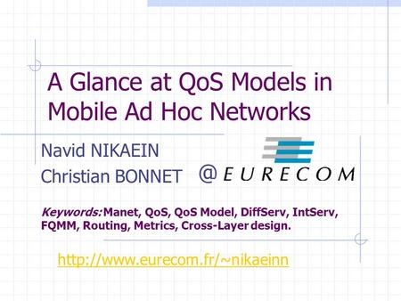 A Glance at QoS Models in Mobile Ad Hoc Networks Navid NIKAEIN Christian BONNET Keywords: Manet, QoS, QoS Model, DiffServ, IntServ, FQMM, Routing, Metrics,