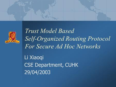 Trust Model Based Self-Organized Routing Protocol For Secure Ad Hoc Networks Li Xiaoqi CSE Department, CUHK 29/04/2003.