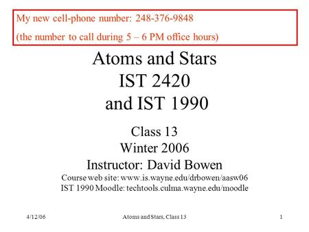 4/12/06Atoms and Stars, <strong>Class</strong> 131 Atoms and Stars IST 2420 and IST 1990 <strong>Class</strong> 13 Winter 2006 Instructor: David Bowen Course web site: www.is.wayne.edu/drbowen/aasw06.