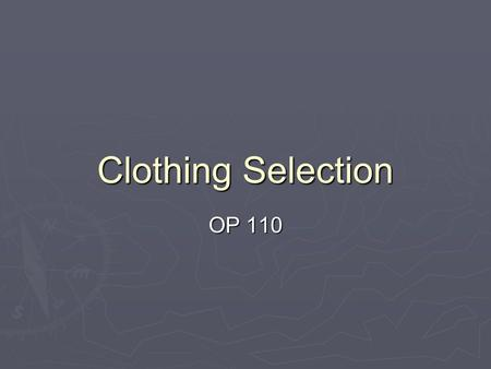 Clothing Selection OP 110. Physiological Considerations  Outdoor travelers must select clothing that will allow them to maintain a stable body core temperature,
