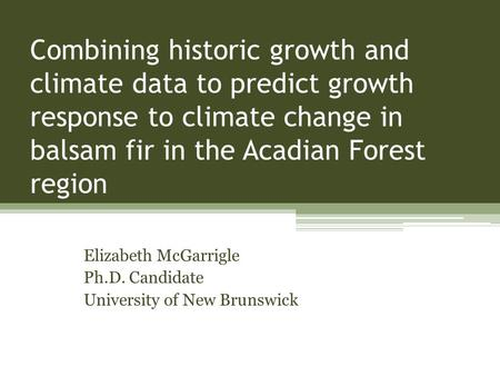 Combining historic growth and climate data to predict growth response to climate change in balsam fir in the Acadian Forest region Elizabeth McGarrigle.