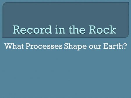 What Processes Shape our Earth?.  Geology: the scientific study of the origin, history, structure, and composition of the Earth  Importance: Understanding.