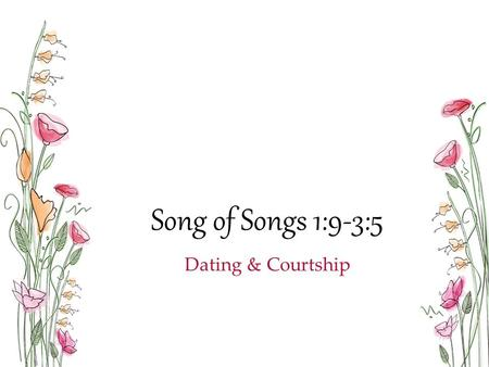 "Song of Songs 1:9-3:5 Dating & Courtship. ""The purpose of poetry is not to teach us doctrine but to show us what love is like."" - Bob Fyall Love is from."