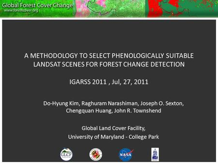 A METHODOLOGY TO SELECT PHENOLOGICALLY SUITABLE LANDSAT SCENES FOR FOREST CHANGE DETECTION IGARSS 2011, Jul, 27, 2011 Do-Hyung Kim, Raghuram Narashiman,