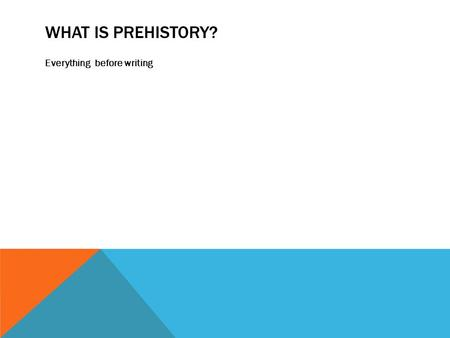 WHAT IS PREHISTORY? Everything before writing. PREHISTORY CHAPTER 1 PAGES 2-23.