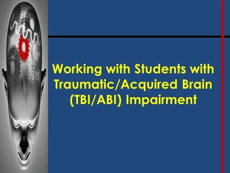 Working with Students with Traumatic/Acquired Brain (TBI/ABI) Impairment.
