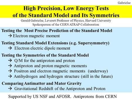 Gabrielse High Precision, Low Energy Tests of the Standard Model and Its Symmetries Gerald Gabrielse, Leverett Professor of Physics, Harvard University.