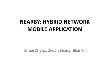 NEARBY: HYBRID NETWORK MOBILE APPLICATION Shuai Zhang, Ziwen Zhang, Jikai Yin.