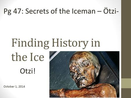 Finding History in the Ice Otzi! October 1, 2014 Pg 47: Secrets of the Iceman – Ötzi-