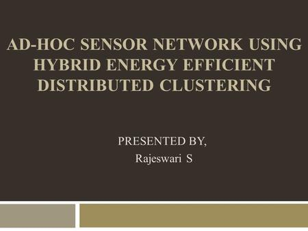 AD-HOC SENSOR NETWORK USING HYBRID ENERGY EFFICIENT DISTRIBUTED CLUSTERING PRESENTED BY, Rajeswari S.