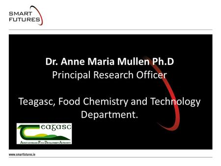 Dr. Anne Maria Mullen Ph.D Principal Research Officer Teagasc, Food Chemistry and Technology Department.