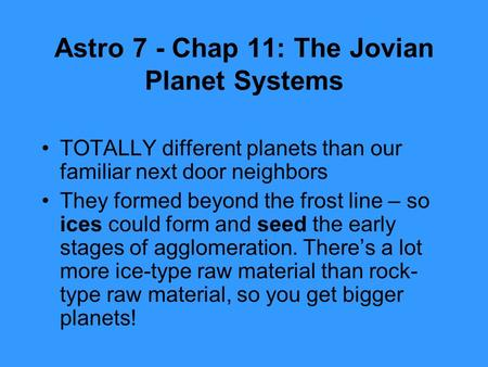 Astro 7 - Chap 11: The Jovian Planet Systems TOTALLY different planets than our familiar next door neighbors They formed beyond the frost line – so ices.