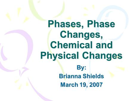 Phases, Phase Changes, Chemical and Physical Changes By: Brianna Shields March 19, 2007.