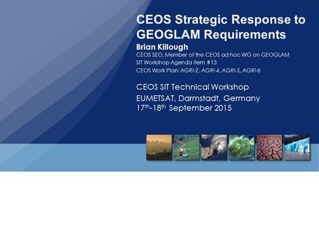 CEOS Strategic Response to GEOGLAM Requirements Brian Killough CEOS SEO, Member of the CEOS ad hoc WG on GEOGLAM SIT Workshop Agenda Item #13 CEOS Work.