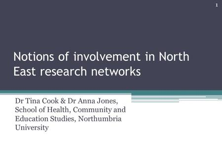 Notions of involvement in North East research networks Dr Tina Cook & Dr Anna Jones, School of Health, Community and Education Studies, Northumbria University.