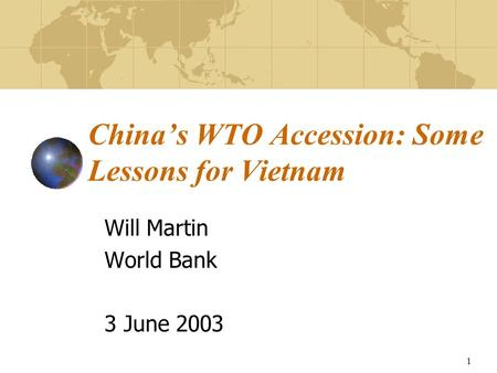 1 China's WTO Accession: Some Lessons for Vietnam Will Martin World Bank 3 June 2003.