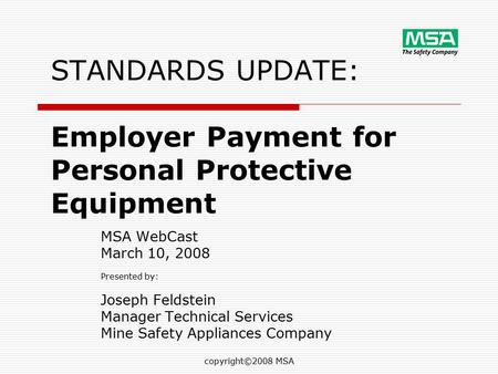 Copyright©2008 MSA STANDARDS UPDATE: Employer Payment for Personal Protective Equipment MSA WebCast March 10, 2008 Presented by: Joseph Feldstein Manager.