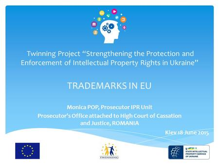 "1 Twinning Project ""Strengthening the Protection and Enforcement of Intellectual Property Rights in Ukraine"" TRADEMARKS IN EU Monica POP, Prosecutor IPR."