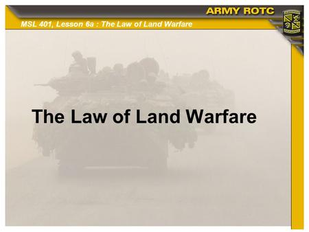 MSL 401, Lesson 6a : The Law of Land Warfare The Law of Land Warfare.