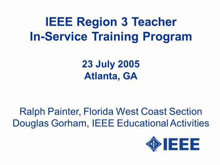 IEEE Region 3 Teacher In-Service Training Program 23 July 2005 Atlanta, GA Ralph Painter, Florida West Coast Section Douglas Gorham, IEEE Educational Activities.