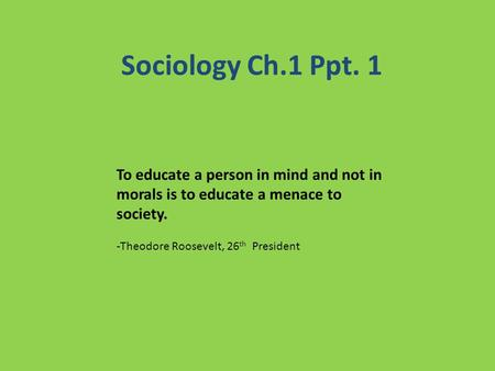 Sociology Ch.1 Ppt. 1 To educate a person in mind and not in morals is to educate a menace to society. -Theodore Roosevelt, 26 th President.