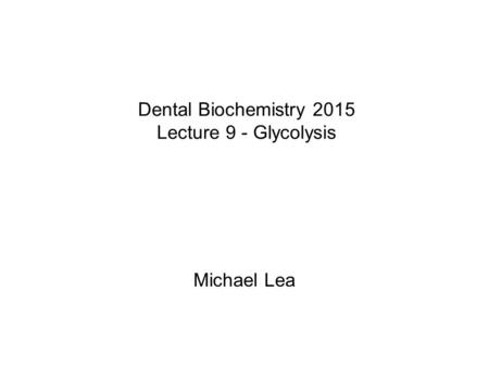 Dental Biochemistry 2015 Lecture 9 - Glycolysis Michael Lea.
