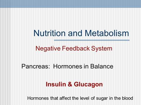 Nutrition and Metabolism Negative Feedback System Pancreas: Hormones in Balance Insulin & Glucagon Hormones that affect the level of sugar in the blood.