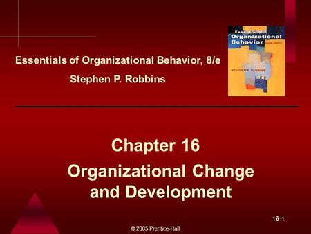 © 2005 Prentice-Hall 16-1 Organizational Change and Development Chapter 16 Essentials of Organizational Behavior, 8/e Stephen P. Robbins.
