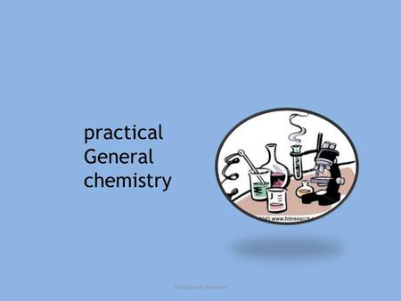 Practical General chemistry Dr.Gharam Ibrahim. A -Lecturer Dr. Gharam Ibrahim; Office: third floor,chemistry department B -Instructors in the Laboratory: