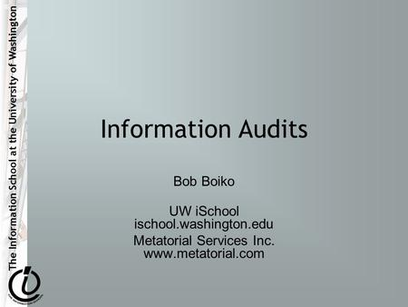 The Information School at the University of Washington Information Audits Bob Boiko UW iSchool ischool.washington.edu Metatorial Services Inc. www.metatorial.com.