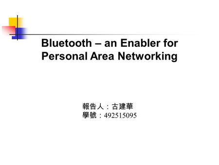 Bluetooth – an Enabler for Personal Area Networking 報告人:古建華 學號: 492515095.