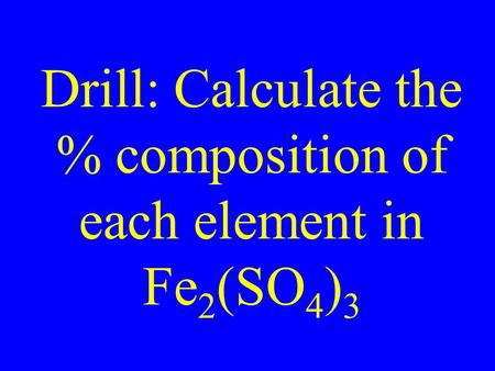 Drill: Calculate the % composition of each element in Fe 2 (SO 4 ) 3.